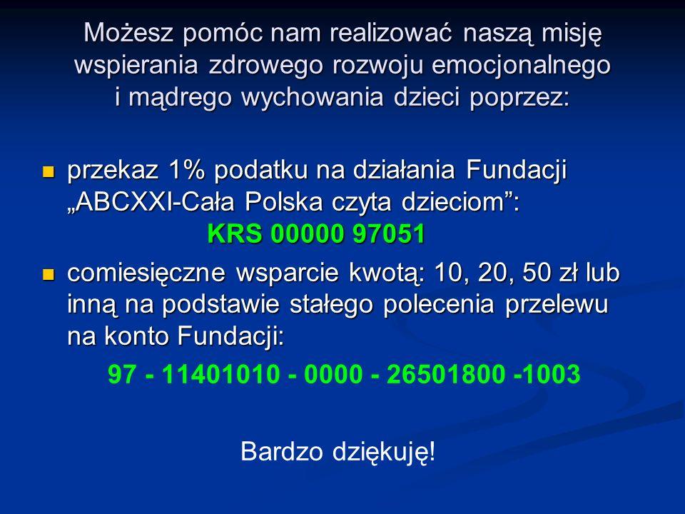 """Możesz pomóc nam realizować naszą misję wspierania zdrowego rozwoju emocjonalnego i mądrego wychowania dzieci poprzez: przekaz 1% podatku na działania Fundacji """"ABCXXI-Cała Polska czyta dzieciom : KRS 00000 97051 przekaz 1% podatku na działania Fundacji """"ABCXXI-Cała Polska czyta dzieciom : KRS 00000 97051 comiesięczne wsparcie kwotą: 10, 20, 50 zł lub inną na podstawie stałego polecenia przelewu na konto Fundacji: comiesięczne wsparcie kwotą: 10, 20, 50 zł lub inną na podstawie stałego polecenia przelewu na konto Fundacji: 97 - 11401010 - 0000 - 26501800 -1003 Bardzo dziękuję!"""