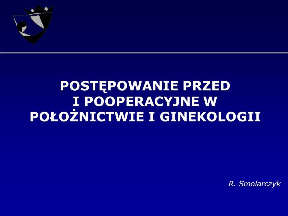 POSTĘPOWANIE PRZED I POOPERACYJNE W POŁOŻNICTWIE I GINEKOLOGII R. Smolarczyk