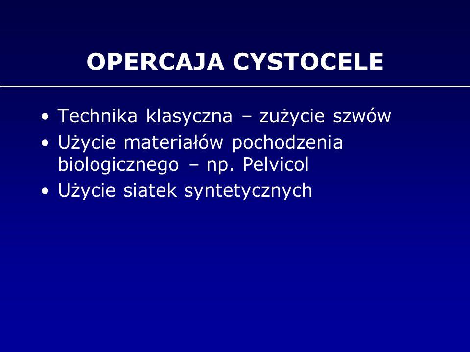 OPERCAJA CYSTOCELE Technika klasyczna – zużycie szwów Użycie materiałów pochodzenia biologicznego – np. Pelvicol Użycie siatek syntetycznych