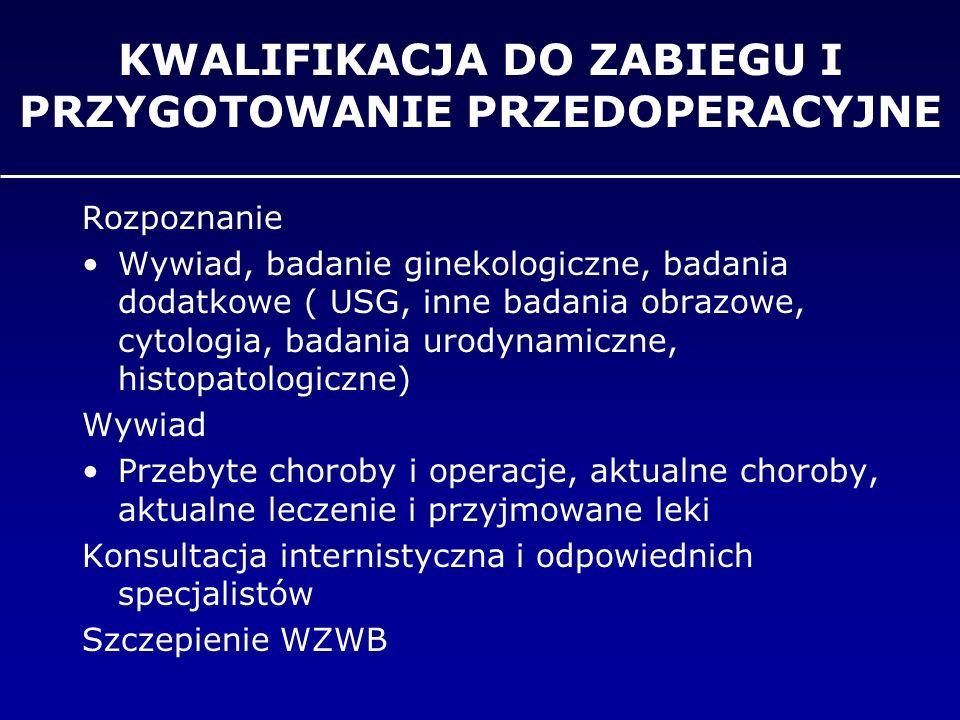 KWALIFIKACJA DO ZABIEGU I PRZYGOTOWANIE PRZEDOPERACYJNE Badania laboratoryjne (morfologia, układ krzepnięcia, badania nerkowe, badania wątrobowe, OB, białko, glukoza, elektrolity,WR, HBS-Ag) EKG Rtg klatki piersiowej Badanie cytologiczne szyjki macicy Badanie bakteriologiczne