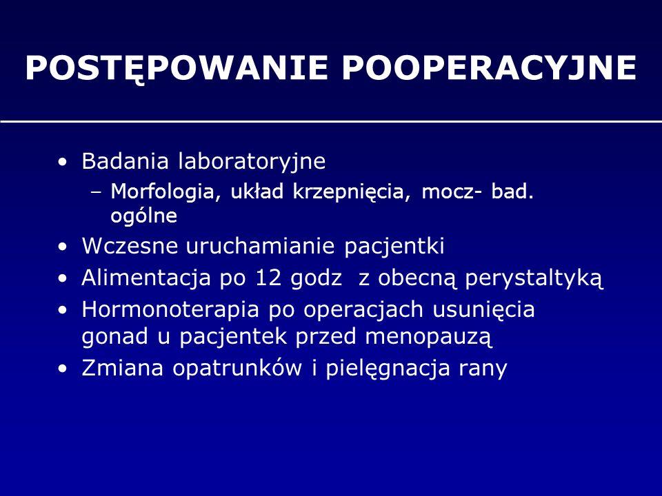 POSTĘPOWANIE POOPERACYJNE Badania laboratoryjne –Morfologia, układ krzepnięcia, mocz- bad. ogólne Wczesne uruchamianie pacjentki Alimentacja po 12 god