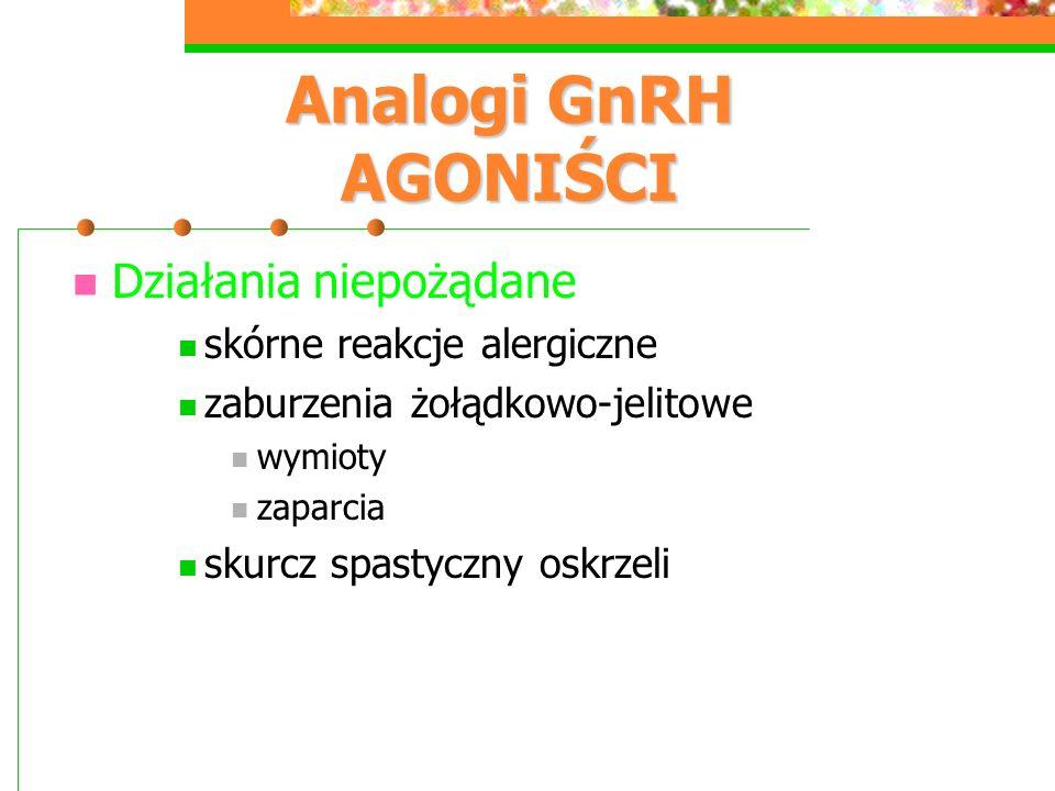 Analogi GnRH AGONIŚCI Działania niepożądane skórne reakcje alergiczne zaburzenia żołądkowo-jelitowe wymioty zaparcia skurcz spastyczny oskrzeli