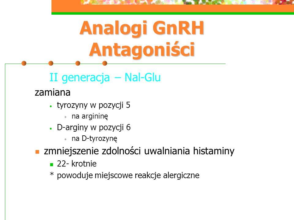 Analogi GnRH Antagoniści II generacja – Nal-Glu zamiana tyrozyny w pozycji 5 na argininę D-arginy w pozycji 6 na D-tyrozynę zmniejszenie zdolności uwalniania histaminy 22- krotnie *powoduje miejscowe reakcje alergiczne