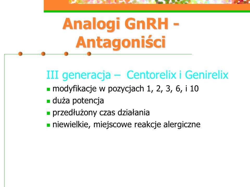 Analogi GnRH - Antagoniści III generacja – Centorelix i Genirelix modyfikacje w pozycjach 1, 2, 3, 6, i 10 duża potencja przedłużony czas działania niewielkie, miejscowe reakcje alergiczne