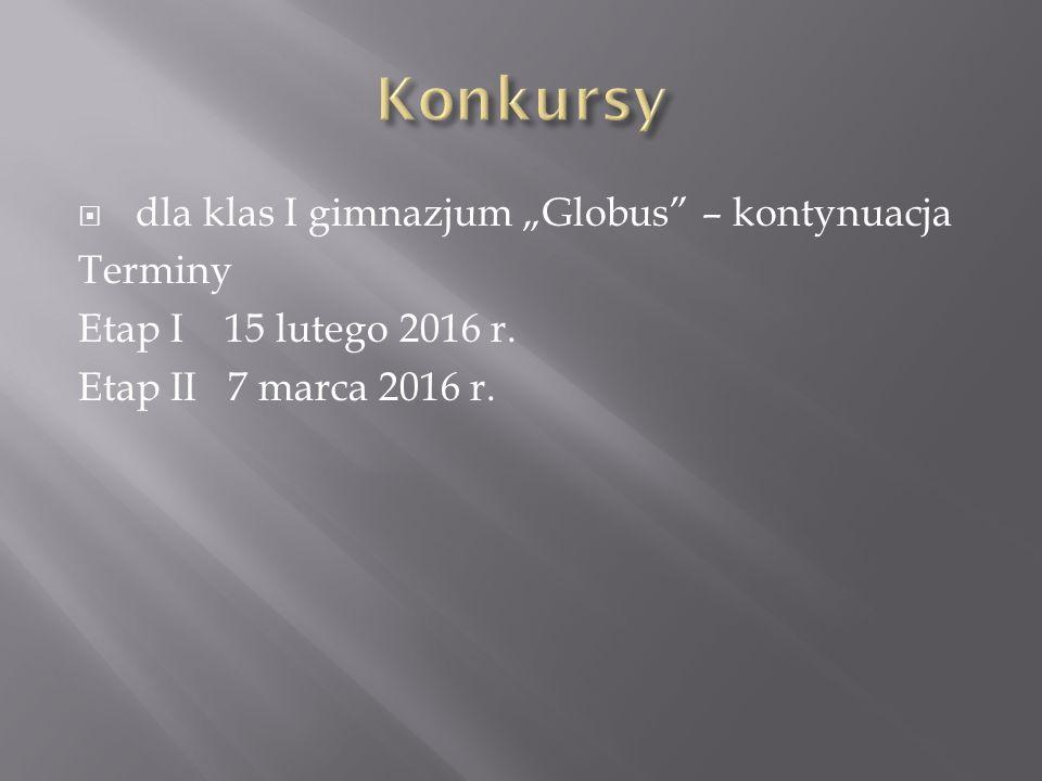 """ dla klas I gimnazjum """"Globus – kontynuacja Terminy Etap I 15 lutego 2016 r."""
