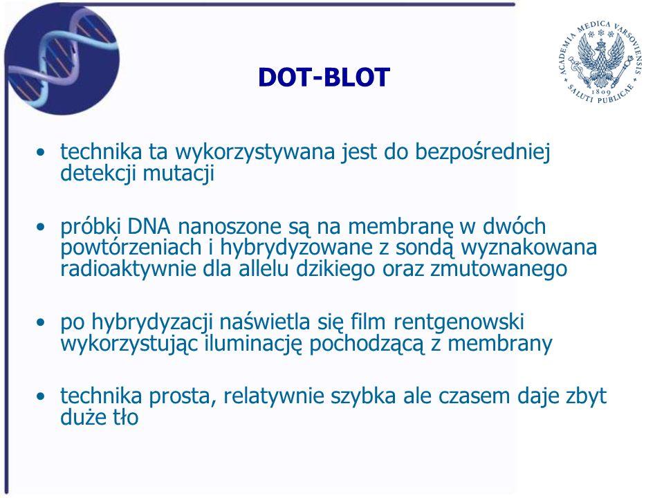 DOT-BLOT technika ta wykorzystywana jest do bezpośredniej detekcji mutacji próbki DNA nanoszone są na membranę w dwóch powtórzeniach i hybrydyzowane z