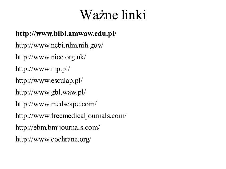 Ważne linki http://www.bibl.amwaw.edu.pl/ http://www.ncbi.nlm.nih.gov/ http://www.nice.org.uk/ http://www.mp.pl/ http://www.esculap.pl/ http://www.gbl