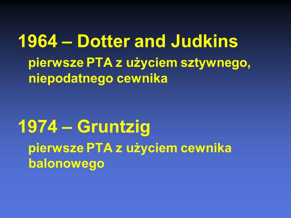 1964 – Dotter and Judkins pierwsze PTA z użyciem sztywnego, niepodatnego cewnika 1974 – Gruntzig pierwsze PTA z użyciem cewnika balonowego