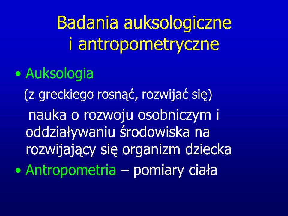 Badania auksologiczne i antropometryczne Auksologia (z greckiego rosnąć, rozwijać się) nauka o rozwoju osobniczym i oddziaływaniu środowiska na rozwijający się organizm dziecka Antropometria – pomiary ciała