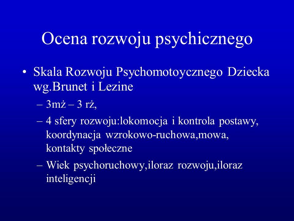 Ocena rozwoju psychicznego Skala Rozwoju Psychomotoycznego Dziecka wg.Brunet i Lezine –3mż – 3 rż, –4 sfery rozwoju:lokomocja i kontrola postawy, koordynacja wzrokowo-ruchowa,mowa, kontakty społeczne –Wiek psychoruchowy,iloraz rozwoju,iloraz inteligencji