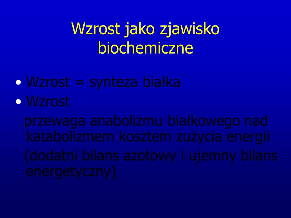 Wzrost jako zjawisko biochemiczne Wzrost = synteza białka Wzrost przewaga anabolizmu białkowego nad katabolizmem kosztem zużycia energii (dodatni bilans azotowy i ujemny bilans energetyczny)