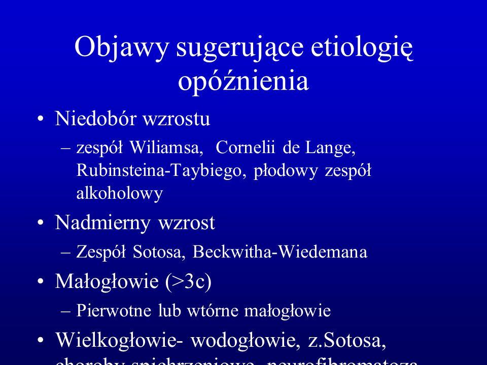Objawy sugerujące etiologię opóźnienia Niedobór wzrostu –zespół Wiliamsa, Cornelii de Lange, Rubinsteina-Taybiego, płodowy zespół alkoholowy Nadmierny wzrost –Zespół Sotosa, Beckwitha-Wiedemana Małogłowie (>3c) –Pierwotne lub wtórne małogłowie Wielkogłowie- wodogłowie, z.Sotosa, choroby spichrzeniowe, neurofibromatoza - typ I