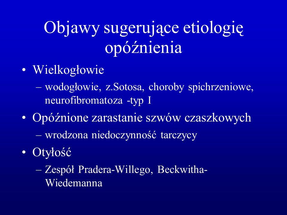 Objawy sugerujące etiologię opóźnienia Wielkogłowie –wodogłowie, z.Sotosa, choroby spichrzeniowe, neurofibromatoza -typ I Opóźnione zarastanie szwów czaszkowych –wrodzona niedoczynność tarczycy Otyłość –Zespół Pradera-Willego, Beckwitha- Wiedemanna