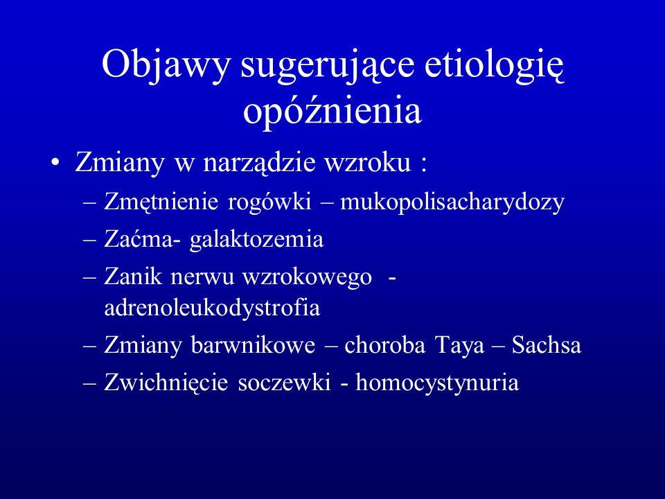 Objawy sugerujące etiologię opóźnienia Zmiany w narządzie wzroku : –Zmętnienie rogówki – mukopolisacharydozy –Zaćma- galaktozemia –Zanik nerwu wzrokow