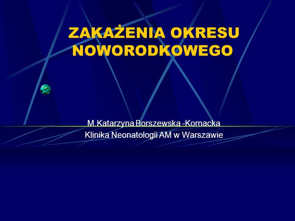 ZAKAŻENIA OKRESU NOWORODKOWEGO M.Katarzyna Borszewska -Kornacka Klinika Neonatologii AM w Warszawie