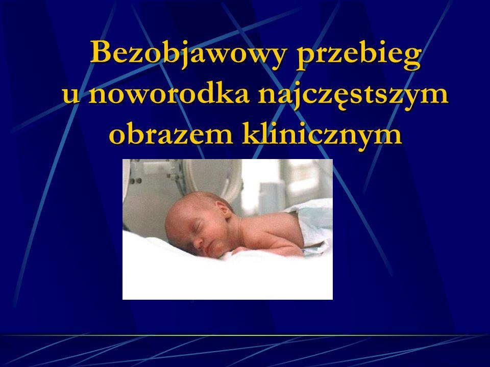 Bezobjawowy przebieg u noworodka najczęstszym obrazem klinicznym