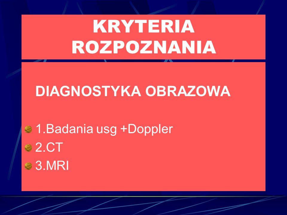 KRYTERIA ROZPOZNANIA DIAGNOSTYKA OBRAZOWA 1.Badania usg +Doppler 2.CT 3.MRI