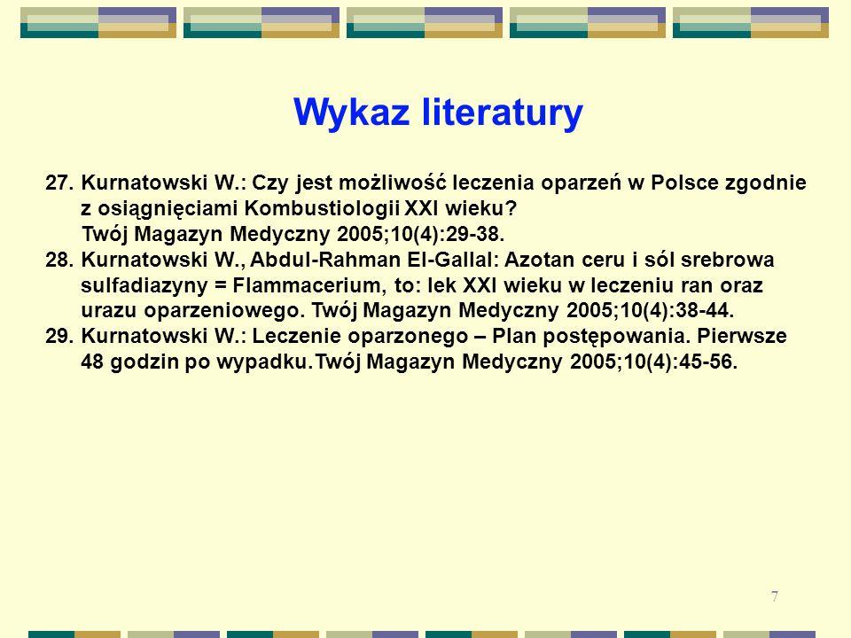 7 27. Kurnatowski W.: Czy jest możliwość leczenia oparzeń w Polsce zgodnie z osiągnięciami Kombustiologii XXI wieku? Twój Magazyn Medyczny 2005;10(4):