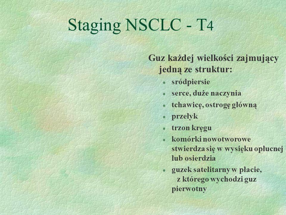 Staging NSCLC - T 4 Guz każdej wielkości zajmujący jedną ze struktur: l sródpiersie l serce, duże naczynia l tchawicę, ostrogę główną l przełyk l trzon kręgu l komórki nowotworowe stwierdza się w wysięku opłucnej lub osierdzia l guzek satelitarny w płacie, z którego wychodzi guz pierwotny