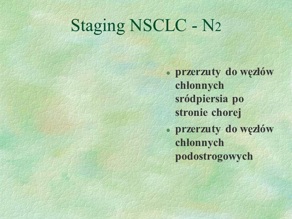 Staging NSCLC - N 2 l przerzuty do węzłów chłonnych sródpiersia po stronie chorej l przerzuty do węzłów chłonnych podostrogowych