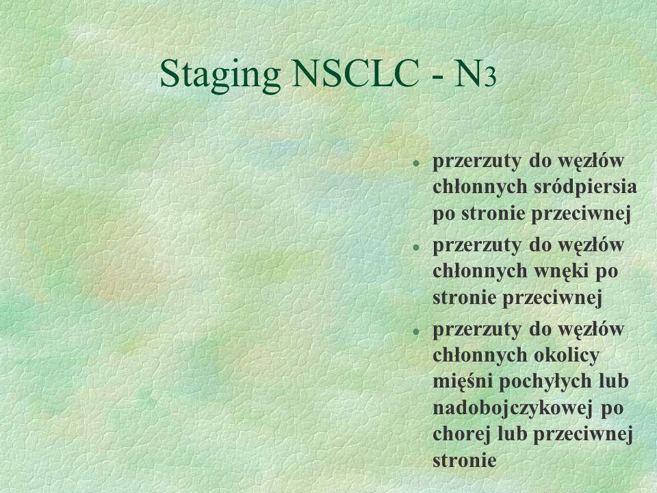 Staging NSCLC - N 3 l przerzuty do węzłów chłonnych sródpiersia po stronie przeciwnej l przerzuty do węzłów chłonnych wnęki po stronie przeciwnej l przerzuty do węzłów chłonnych okolicy mięśni pochyłych lub nadobojczykowej po chorej lub przeciwnej stronie