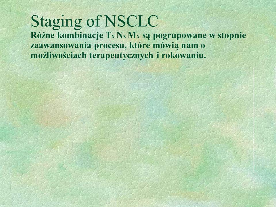 Staging of NSCLC Różne kombinacje T x N x M x są pogrupowane w stopnie zaawansowania procesu, które mówią nam o możliwościach terapeutycznych i rokowaniu.