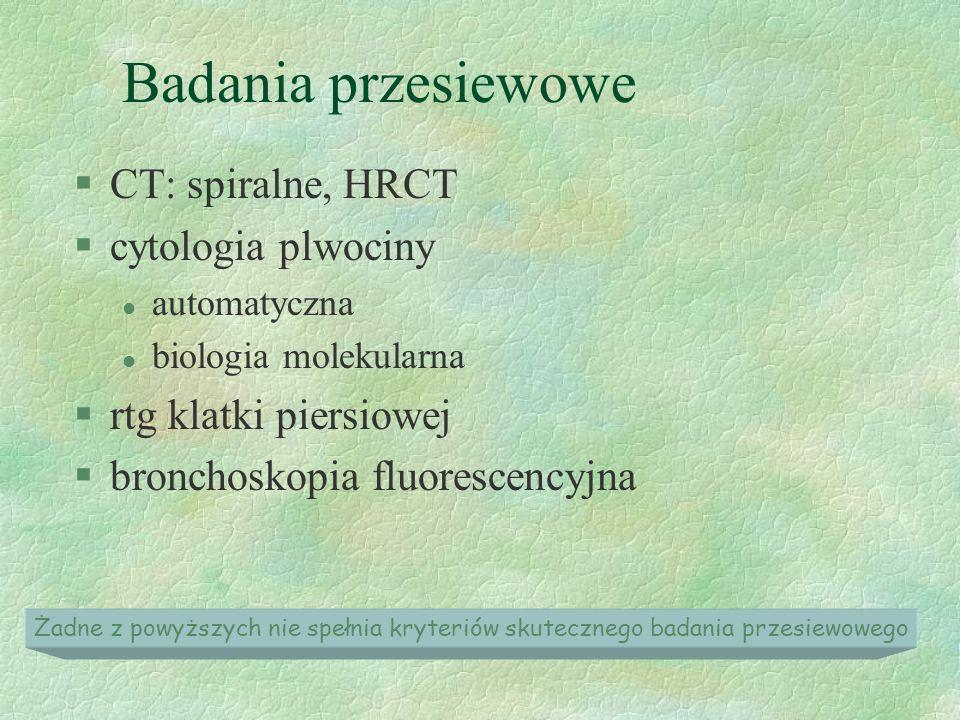 Badania przesiewowe §CT: spiralne, HRCT §cytologia plwociny l automatyczna l biologia molekularna §rtg klatki piersiowej §bronchoskopia fluorescencyjna Żadne z powyższych nie spełnia kryteriów skutecznego badania przesiewowego