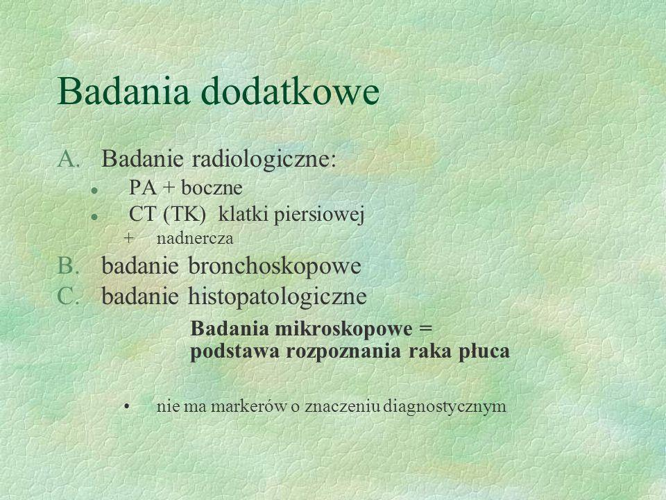 Badania dodatkowe A.Badanie radiologiczne: l PA + boczne l CT (TK) klatki piersiowej +nadnercza B.badanie bronchoskopowe C.badanie histopatologiczne Badania mikroskopowe = podstawa rozpoznania raka płuca nie ma markerów o znaczeniu diagnostycznym