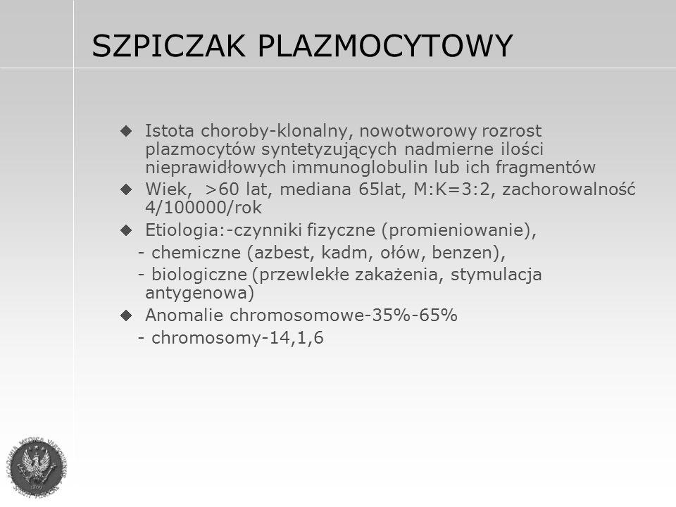 SZPICZAK PLAZMOCYTOWY Istota choroby-klonalny, nowotworowy rozrost plazmocytów syntetyzujących nadmierne ilości nieprawidłowych immunoglobulin lub ich fragmentów Wiek, >60 lat, mediana 65lat, M:K=3:2, zachorowalność 4/100000/rok Etiologia:-czynniki fizyczne (promieniowanie), - chemiczne (azbest, kadm, ołów, benzen), - biologiczne (przewlekłe zakażenia, stymulacja antygenowa) Anomalie chromosomowe-35%-65% - chromosomy-14,1,6