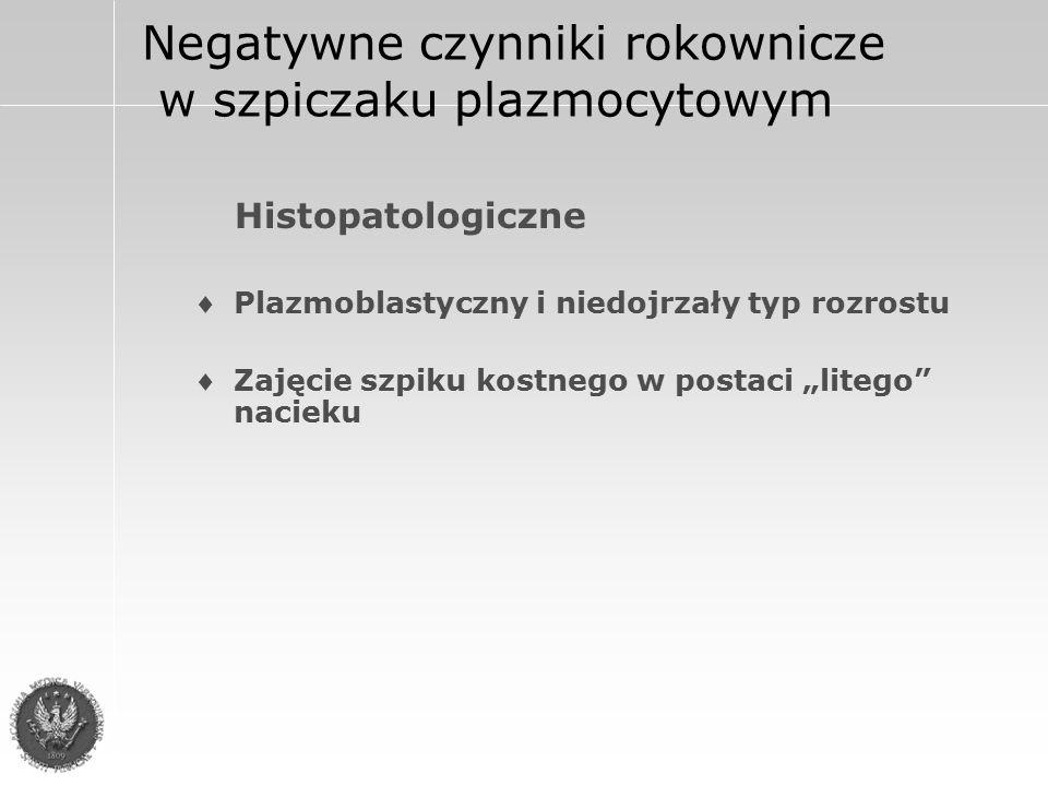 """Negatywne czynniki rokownicze w szpiczaku plazmocytowym Histopatologiczne Plazmoblastyczny i niedojrzały typ rozrostu Zajęcie szpiku kostnego w postaci """"litego nacieku"""