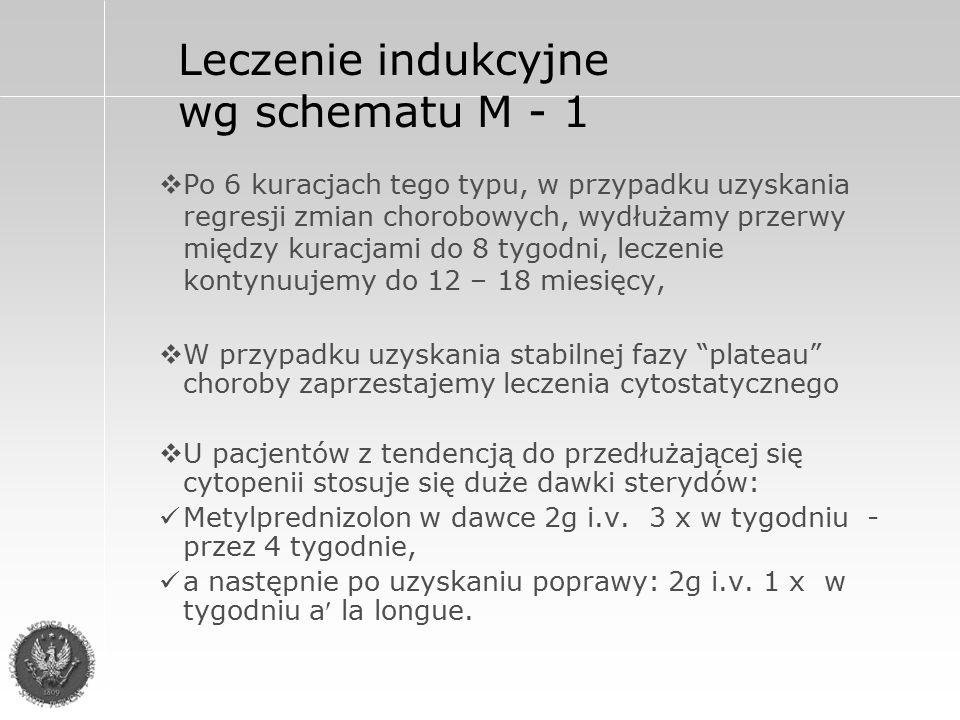 Leczenie indukcyjne wg schematu M - 1  Po 6 kuracjach tego typu, w przypadku uzyskania regresji zmian chorobowych, wydłużamy przerwy między kuracjami do 8 tygodni, leczenie kontynuujemy do 12 – 18 miesięcy,  W przypadku uzyskania stabilnej fazy plateau choroby zaprzestajemy leczenia cytostatycznego  U pacjentów z tendencją do przedłużającej się cytopenii stosuje się duże dawki sterydów: Metylprednizolon w dawce 2g i.v.