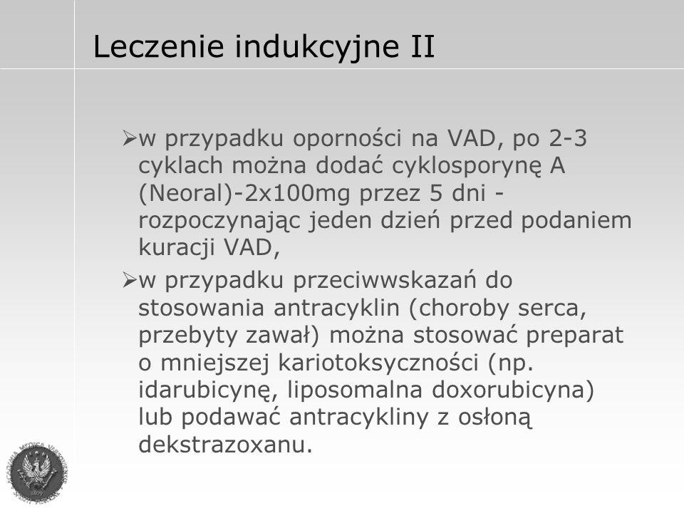 Leczenie indukcyjne II  w przypadku oporności na VAD, po 2-3 cyklach można dodać cyklosporynę A (Neoral)-2x100mg przez 5 dni - rozpoczynając jeden dzień przed podaniem kuracji VAD,  w przypadku przeciwwskazań do stosowania antracyklin (choroby serca, przebyty zawał) można stosować preparat o mniejszej kariotoksyczności (np.