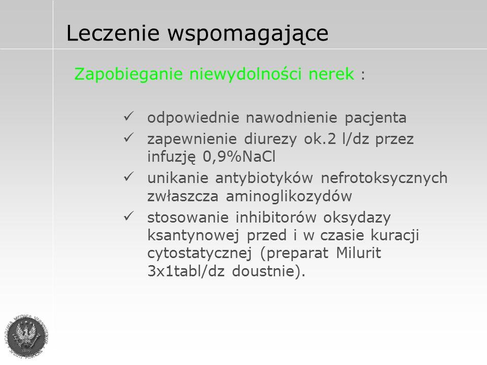 Leczenie wspomagające Zapobieganie niewydolności nerek : odpowiednie nawodnienie pacjenta zapewnienie diurezy ok.2 l/dz przez infuzję 0,9%NaCl unikanie antybiotyków nefrotoksycznych zwłaszcza aminoglikozydów stosowanie inhibitorów oksydazy ksantynowej przed i w czasie kuracji cytostatycznej (preparat Milurit 3x1tabl/dz doustnie).