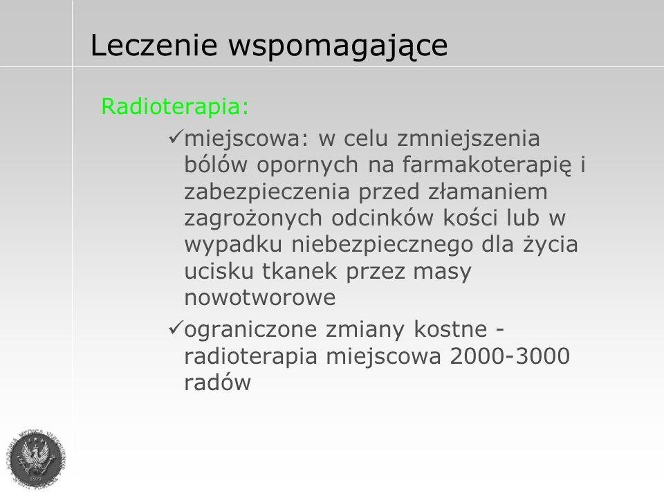 Radioterapia: miejscowa: w celu zmniejszenia bólów opornych na farmakoterapię i zabezpieczenia przed złamaniem zagrożonych odcinków kości lub w wypadku niebezpiecznego dla życia ucisku tkanek przez masy nowotworowe ograniczone zmiany kostne - radioterapia miejscowa 2000-3000 radów Leczenie wspomagające