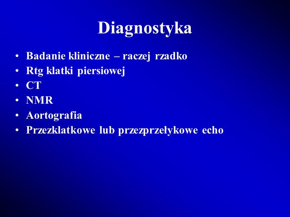 Diagnostyka Badanie kliniczne – raczej rzadko Rtg klatki piersiowej CT NMR Aortografia Przezklatkowe lub przezprzełykowe echo