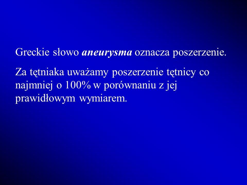 Greckie słowo aneurysma oznacza poszerzenie. Za tętniaka uważamy poszerzenie tętnicy co najmniej o 100% w porównaniu z jej prawidłowym wymiarem.
