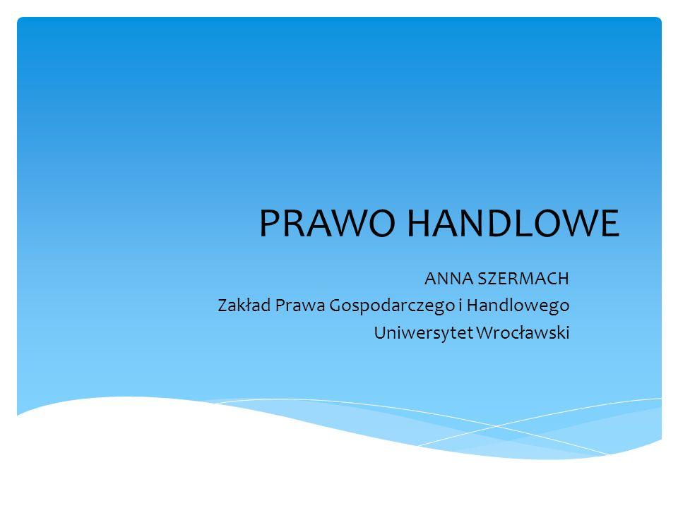 PRAWO HANDLOWE ANNA SZERMACH Zakład Prawa Gospodarczego i Handlowego Uniwersytet Wrocławski