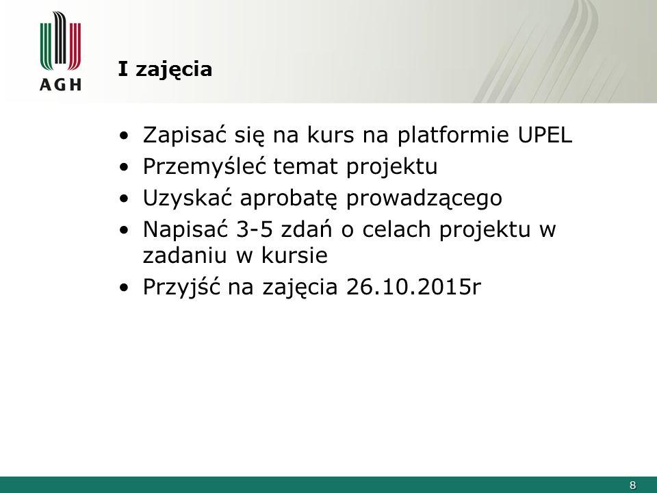 8 I zajęcia Zapisać się na kurs na platformie UPEL Przemyśleć temat projektu Uzyskać aprobatę prowadzącego Napisać 3-5 zdań o celach projektu w zadaniu w kursie Przyjść na zajęcia 26.10.2015r