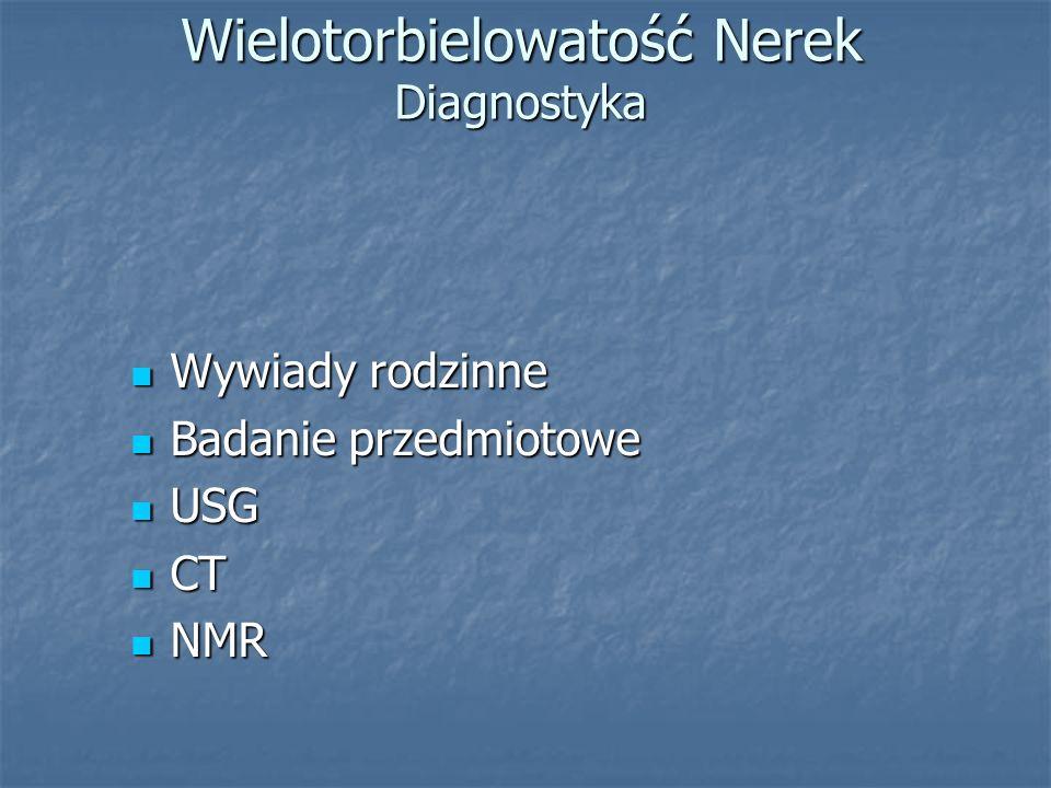 Wielotorbielowatość Nerek Diagnostyka Wywiady rodzinne Wywiady rodzinne Badanie przedmiotowe Badanie przedmiotowe USG USG CT CT NMR NMR