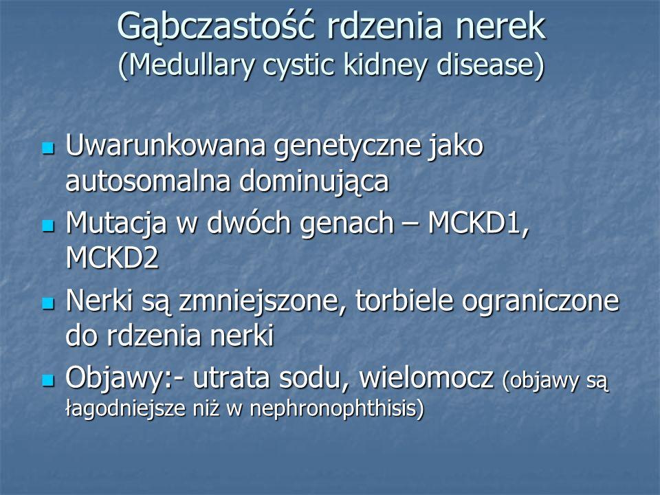 Gąbczastość rdzenia nerek (Medullary cystic kidney disease) Uwarunkowana genetyczne jako autosomalna dominująca Uwarunkowana genetyczne jako autosomal