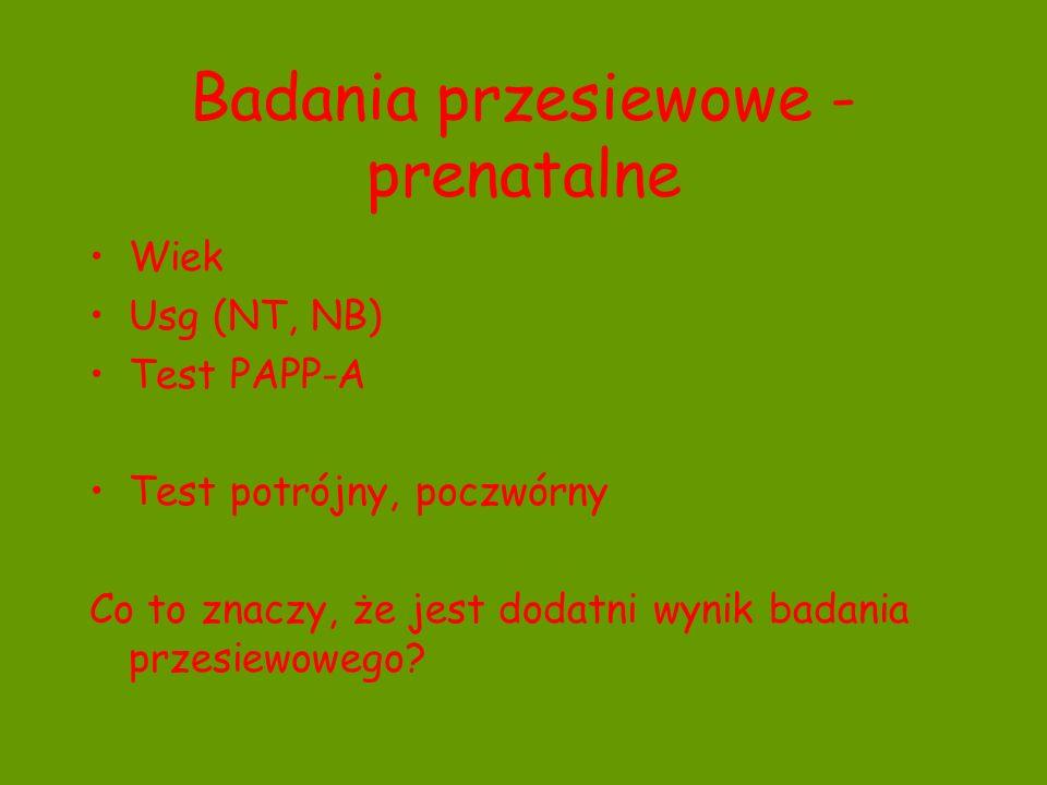 Badania przesiewowe - prenatalne Wiek Usg (NT, NB) Test PAPP-A Test potrójny, poczwórny Co to znaczy, że jest dodatni wynik badania przesiewowego?