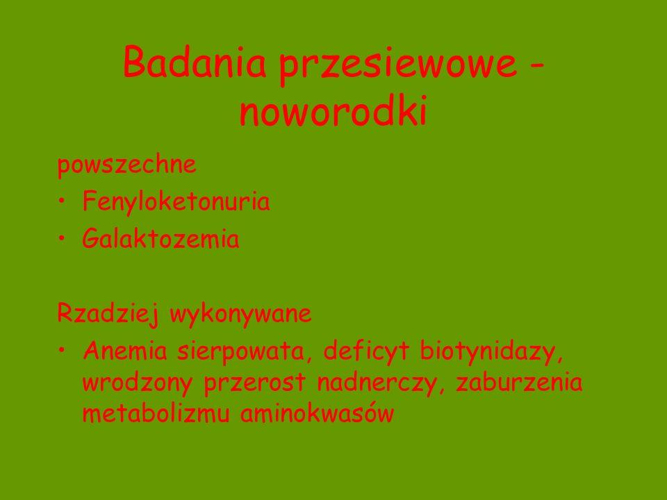 Badania przesiewowe - noworodki powszechne Fenyloketonuria Galaktozemia Rzadziej wykonywane Anemia sierpowata, deficyt biotynidazy, wrodzony przerost