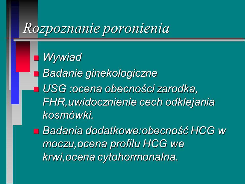 Rozpoznanie poronienia n Wywiad n Badanie ginekologiczne n USG :ocena obecności zarodka, FHR,uwidocznienie cech odklejania kosmówki. n Badania dodatko