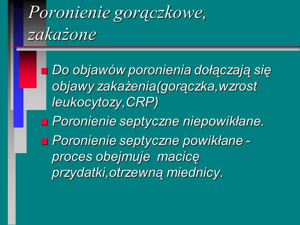 Poronienie gorączkowe, zakażone n Do objawów poronienia dołączają się objawy zakażenia(gorączka,wzrost leukocytozy,CRP) n Poronienie septyczne niepowi