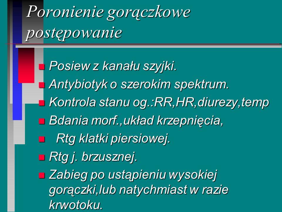 Poronienie gorączkowe postępowanie n Posiew z kanału szyjki. n Antybiotyk o szerokim spektrum. n Kontrola stanu og.:RR,HR,diurezy,temp n Bdania morf.,