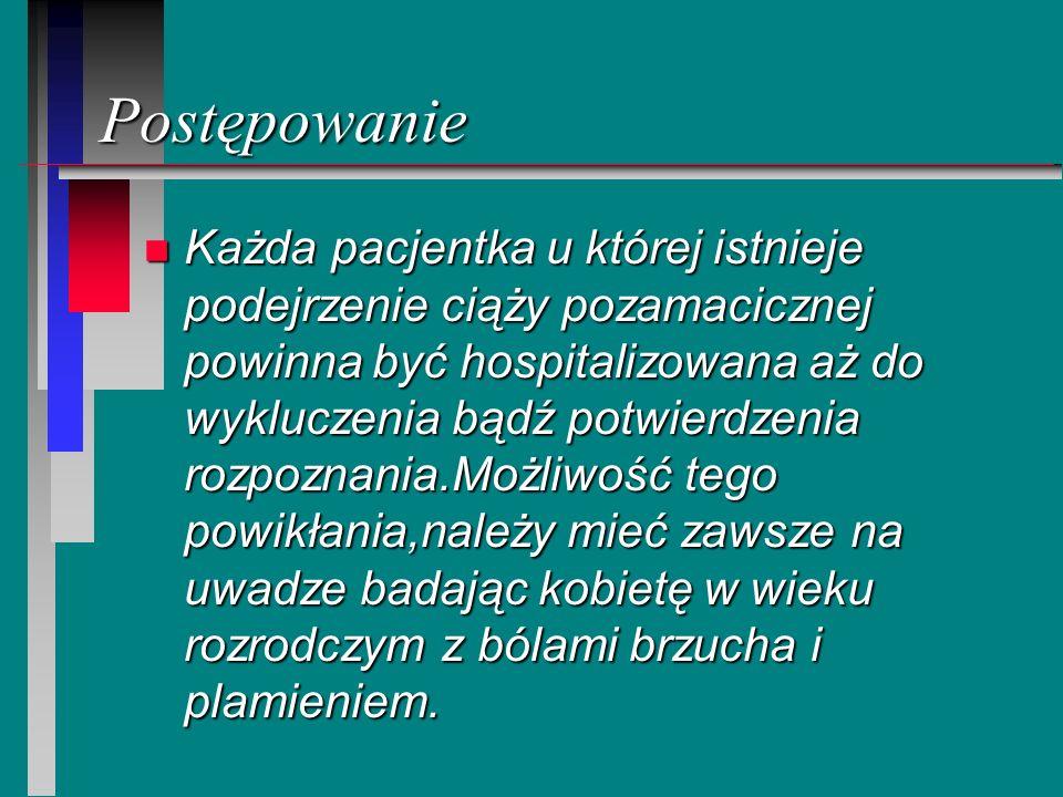 Postępowanie n Każda pacjentka u której istnieje podejrzenie ciąży pozamacicznej powinna być hospitalizowana aż do wykluczenia bądź potwierdzenia rozp