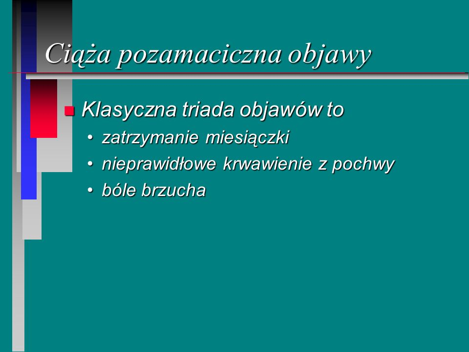 Ciąża pozamaciczna objawy n Klasyczna triada objawów to zatrzymanie miesiączkizatrzymanie miesiączki nieprawidłowe krwawienie z pochwynieprawidłowe kr