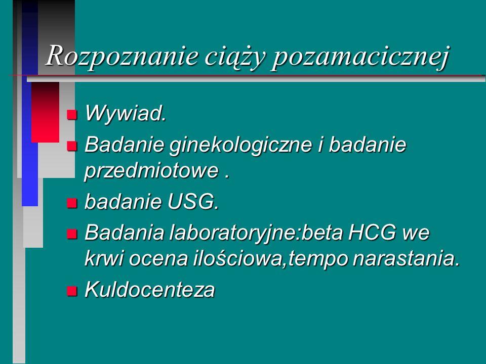 Rozpoznanie ciąży pozamacicznej n Wywiad. n Badanie ginekologiczne i badanie przedmiotowe. n badanie USG. n Badania laboratoryjne:beta HCG we krwi oce
