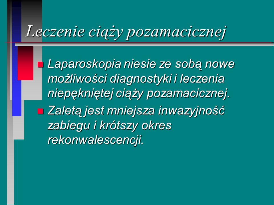 Leczenie ciąży pozamacicznej n Laparoskopia niesie ze sobą nowe możliwości diagnostyki i leczenia niepękniętej ciąży pozamacicznej. n Zaletą jest mnie