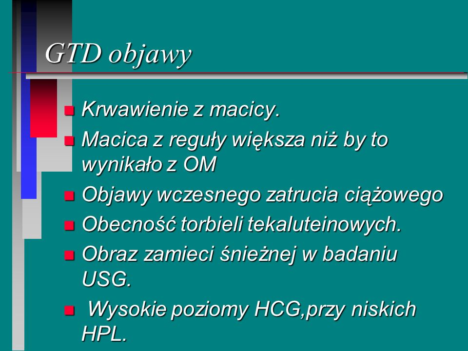 GTD objawy n Krwawienie z macicy. n Macica z reguły większa niż by to wynikało z OM n Objawy wczesnego zatrucia ciążowego n Obecność torbieli tekalute
